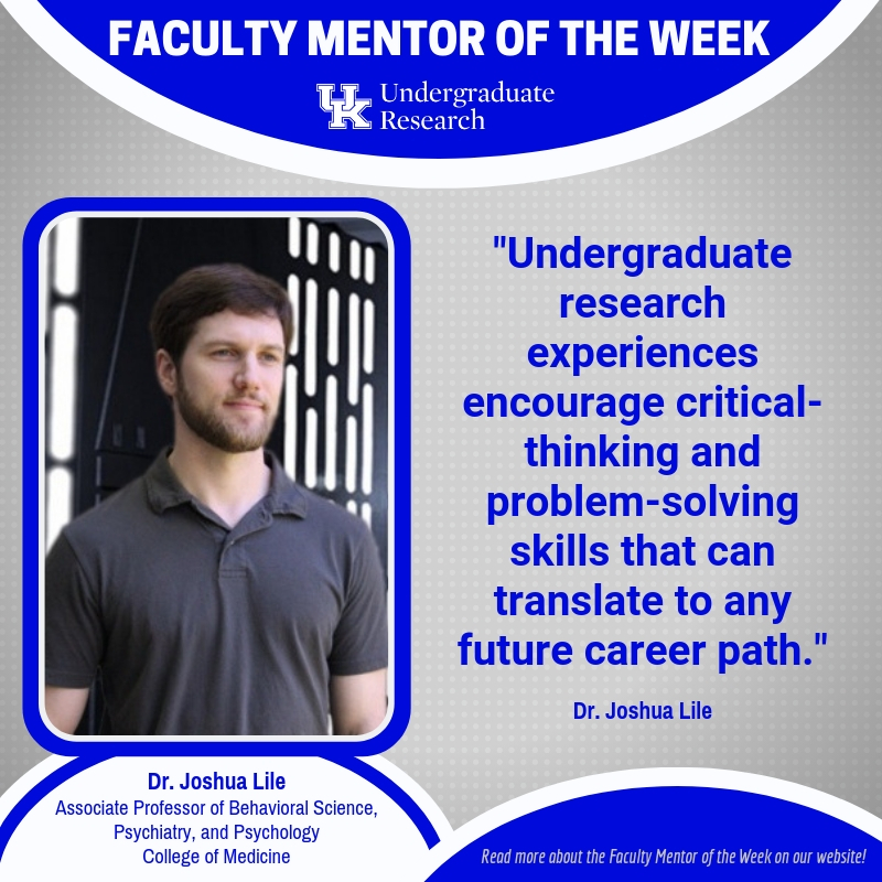 Joshua Lile University of Kentucky College of Medicine Behavioral Science Faculty Mentor of the Week Undergraduate research